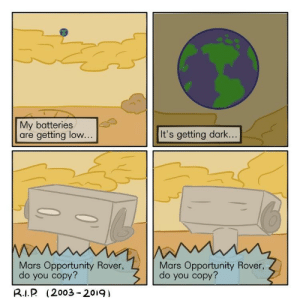 Appreciate, Mars, and Opportunity: My batteries  are getting low  ..  It's getting dark...  Mars Opportunity Rover,  do you copy?  Mars Opportunity Rover,  do you copy?  R.I.P (2003 201g) I would appreciate an F [OC]