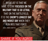 Memes, Focus, and Belief: MY BELIEF IS THAT WE  HAVE TO STAY FOCUSED ON THE  MILITARY THAT IS SO LETHAL  THAT ON THE BATTLEFIELD,  IT IS THE ENEMY'S LONGEST DAY  AND WORST DAY WHEN THEY  RUN INTO THAT FORCE.  GEN. JAMES MATTIS  SHARE IF YOU AGREE There is no better choice to lead our military than General Mattis.  I'm honored to support his nomination for Secretary of Defense.