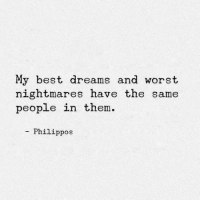 Worst Nightmares: My best dreams and worst  nightmares have the same  people in them.  Philippos