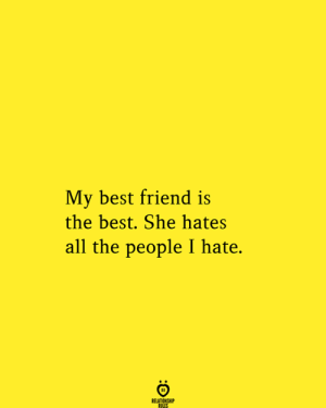 Best Friend, Best, and All The: My best friend is  the best. She hates  all the people I hate.  RELATIONSHIP  RULES