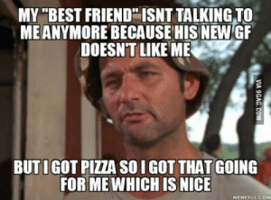 "Best Friend, Pizza, and Best: MY ""BEST FRIEND ISNT TALKING TO  ME ANYMORE BECAUSE HIS NEW GF  DOESN'T LIKE ME  BUTI GOT PIZZA SO I GOT THAT GOING  FOR ME WHICH IS NICE So this happened to me."