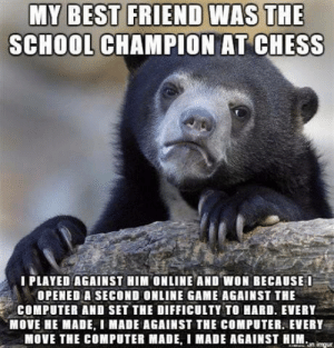 Best Friend, Dank, and Memes: MY BEST FRIEND WAS THE  SCHOOL CHAMPION AT CHESS  I PLAYED AGAINST HIM ONLINE AND WON BECAUSEI  OPENED A SECOND ONLINE GAME AGAINST THE  COMPUTER AND SET THE DIFFICULTY TO HARD. EVERY  MOVE HE MADE, I MADE AGAINST THE COMPUTER. EVERY  MOVE THE COMPUTER MADE, I MADE AGAINST HIM Why didnt I think of this? by Depressed_Maniac FOLLOW HERE 4 MORE MEMES.