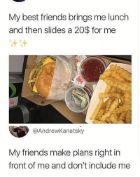 😔💀: My best friends brings me lunch  and then slides a 20$ for me  Ss  @AndrewKanatsky  My friends make plans right in  front of me and don't include me 😔💀