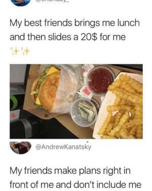 i can relate (i.redd.it): My best friends brings me lunch  and then slides a 20$ for me  @AndrewKanatsky  My friends make plans right in  front of me and don't include me i can relate (i.redd.it)
