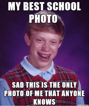 Best School Photo: MY BEST SCHOOL  РНOTO  SAD THIS IS THE ONLY  PHOTO OF ME THAT ANYONE  KNOWS  made on imgur Best School Photo