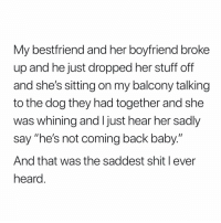 "this made my heart sink: My bestfriend and her boyfriend broke  up and he just dropped her stuff off  and she's sitting on my balcony talking  to the dog they had together and she  was whining and I just hear her sadly  say ""he's not coming back baby.""  And that was the saddest shit l ever  heard this made my heart sink"