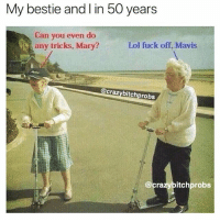 Lol, Memes, and Best: My bestie and l in 50 years  Can you even do  any tricks, Mary?  Lol fuck off, Mavis  @crazybitchprobs  @crazybitchprobs Tag you BFF.. @crazybitchprobs has the very best bestie memes 👉🏽@crazybitchprobs 👈🏽