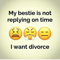 Divorce: My bestie is not  replying on time  I want divorce