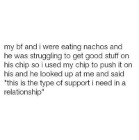 """Memes, Good, and Stuff: my bf and i were eating nachos and  he was struggling to get good stuff on  his chip so i used my chip to push it on  his and he looked up at me and said  """"this is the type of support i need in a  relationship"""" tag someone who supports you like this (@effyourbeautystandards)"""