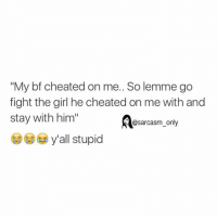 "Cheating, Funny, and Girls: ""My bf cheated on me.. So lemme go  fight the girl he cheated on me with and  stay with him""  @sarcasm only  y'all stupid ⠀"