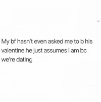 Bae, Dating, and Funny: My bf hasn't even asked me to b his  valentine he just assumes I am bc  we're dating Tag bae smh lol