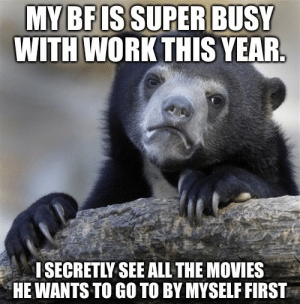 He just takes too long: MY BF ISSUPER BUSY  WITH WORK THIS YEAR.  I SECRETLY SEE ALL THE MOVIES  HE WANTS TO GO TO BY MYSELF FIRST He just takes too long