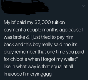"Chipotle, Okay, and Time: My bf paid my $2,000 tuition  payment a couple months ago causel  was broke & I just tried to pay him  back and this boy really said ""no it's  okay remember that one time you paid  for chipotle when I forgot my wallet""  like in what way is that equal at all  Imaoooo I'm crvingaaa And then he asked you how many years of Ivy League you put in to justify that kind of a monthly payment."