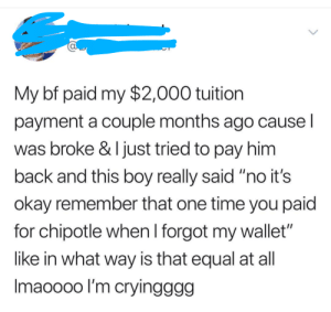 "Chipotle, Okay, and Time: My bf paid my $2,000 tuition  payment a couple months ago causel  was broke & I just tried to pay him  back and this boy really said ""no it's  okay remember that one time you paid  for chipotle when l forgot my wallet  like in what way is that equal at all  Imaoooo l'm cryingggg I'd call tuition and Chipotle a fair trade"