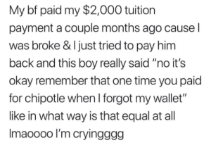 "Be Like, Chipotle, and Okay: My bf paid my $2,000 tuition  payment a couple months ago cause l  was broke & I just tried to pay him  back and this boy really said ""no it's  okay remember that one time you paid  for chipotle when I forgot my wallet""  like in what way is that equal at all  Imaoooo l'm cryingggg Imma be like this"