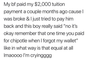 "Be Like, Chipotle, and Okay: My bf paid my $2,000 tuition  payment a couple months ago cause l  was broke & I just tried to pay him  back and this boy really said ""no it's  okay remember that one time you paid  for chipotle when l forgot my wallet""  like in what way is that equal at all  Imaoooo l'm cryingggg Imma be like this"