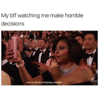 Funny, Shit, and Amazing: My bff watching me make horrible  decisions  you're doing amazing sweetie Welcome to the shit show💃🏻