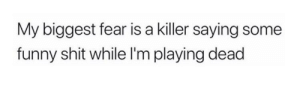 Meirl: My biggest fear is a killer saying some  funny shit while I'm playing dead Meirl