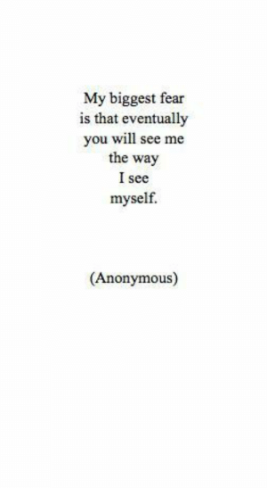 My Biggest Fear: My biggest fear  is that eventually  you will see me  the way  I see  myself.  (Anonymous)
