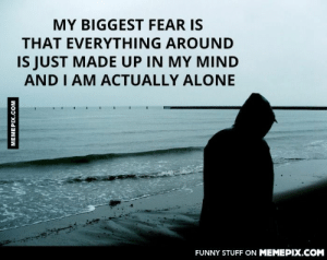 Just want to share with someone…omg-humor.tumblr.com: MY BIGGEST FEAR IS  THAT EVERYTHING AROUND  IS JUST MADE UP IN MY MIND  AND I AM ACTUALLY ALONE  FUNNY STUFF ON MEMEPIX.COM  MEMEPIX.COM Just want to share with someone…omg-humor.tumblr.com