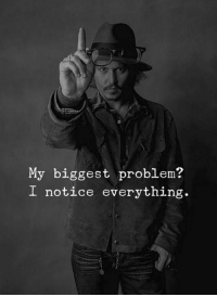 Problem, Everything, and Biggest: My biggest problem?  I notice everything.