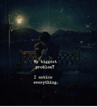 Problem, Everything, and Biggest: My biggest  problem?  L notice  everything
