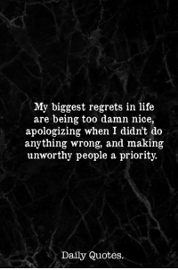 Life, Quotes, and Nice: My biggest regrets in life  are being too damn nice,  apologizing when I didn't do  anything wrong, and making  unworthy people a priority.  Daily Quotes.