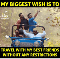 Friends, Memes, and Best: MY BIGGEST WISH IS TO  BACK  BENCHERS  TRAVEL WITH MY BEST FRIENDS  WITHOUT ANY RESTRICTIONS