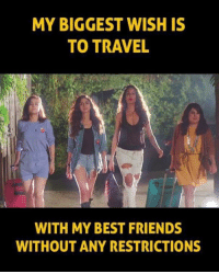 Friends, Memes, and Best: MY BIGGEST WISH IS  TO TRAVEL  WITH MY BEST FRIENDS  WITHOUT ANY RESTRICTIONS