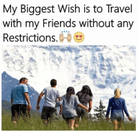 Memes, Travel, and 🤖: My Biggest Wish is to Travel  with my Friends without any  A PA  Restrictions YES 😍