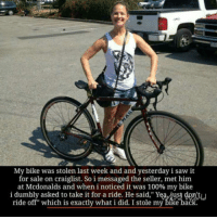 """Stole My Bike: My bike was stolen last week and and yesterday i saw it  for sale on craiglist. So i messaged the seller, met him  at Mcdonalds and when i noticed it was 100% my bike  i dumbly asked to take it for a ride. He said,"""" Yeaviust don't  is exactly what idid. stole my bike back."""
