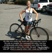 """☝😊: My bike was stolen last week and and yesterday i saw it  for sale on craiglist. So i messaged the seller, met him  at Mcdonalds and when i noticed it was 100% my bike  i dumbly asked to take it for a ride. He said,"""" Yeavius  is stole my bike back. ☝😊"""