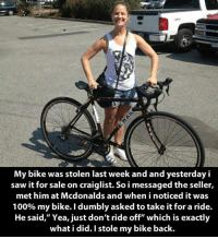 """Stole My Bike: My bike was stolen last week and and yesterday i  saw it for sale on craiglist. So i messaged the seller,  met him at Mcdonalds and when i noticed it was  100% my bike. Idumbly asked totake it for a ride.  He said,"""" Yea, just don't ride off"""" which is exactly  what i did. I stole my bike back."""