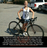 """Stole My Bike: My bike was stolen last week and and yesterday isaw it  for sale on craiglist. So i messaged the seller, met him  at Mcdonalds and when i noticed it was 100% my bike  i dumbly asked to take it for a ride. He said,"""" Yea. iust don't  ride off"""" which is exactly what i did. I stole my bike back"""
