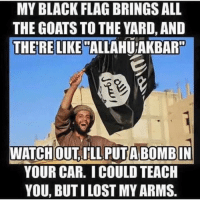 Like & Share > FB.Com/UncleSamsChildren  Visit us 👉🏽 https://goo.gl/hwYo7B 🇺🇸: MY BLACK FLAG BRINGSALL  THE GOATS TO THE YARD, AND  THERE LIKE  ALLAHUTAKBAR  ATCHOUT ILL A BOMBIN  YOUR CAR. ICOULD TEACH  YOU, BUT ILOST MYARMS Like & Share > FB.Com/UncleSamsChildren  Visit us 👉🏽 https://goo.gl/hwYo7B 🇺🇸