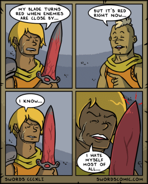 Swords ~ The Worthiest Opponent: MY BLADE TURNS  RED WHEN ENEMIES  BUT IT'S RED  RIGHT NOw...  ARE CLOSE BY...  I KNOW...  1 НАТЕ  MYSELF  MOST OF  ALL...  SWORDS CCCXLI  SWORDSCOMIC.COM Swords ~ The Worthiest Opponent