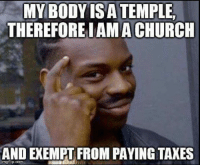 Church, Memes, and Taxes: MY BODY IS A TEMPLE,  THEREFORE IAMA CHURCH  AND EXEMPT FROM PAYING TAXES  imgflip.com