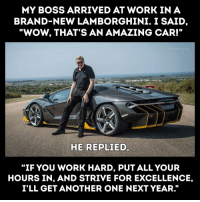 "Another One, Wow, and Work: MY BOSS ARRIVED AT WORK IN A  BRAND-NEW LAMBORGHINI. I SAID  ""WOW, THAT'S AN AMAZING CAR!""  HE REPLIED  ""IF YOU WORK HARD, PUT ALL YOUR  HOURS IN, AND STRIVE FOR EXCELLENCE,  I'LL GET ANOTHER ONE NEXT YEAR."""