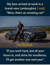 "Another One, Wow, and Work: My boss arrived at work in a  brand-new Lamborghini. I said  Wow, that's an amazing car!  He Replied  ""If you work hard, put all your  hours in, and strive for excellence,  I'll get another one next year"". Work Hard!"
