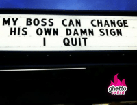 "MY BOSS CAN CHANGE  HIS OWN DAMN SIGN  I QUIT  ghetto  redhot <p><strong>Its Friday I quit</strong></p><p><a href=""http://www.ghettoredhot.com/my-boss-sign-i-quit/"">http://www.ghettoredhot.com/my-boss-sign-i-quit/</a></p>"