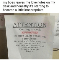 "Love, Memes, and Shit: my boss leaves me love notes on my  desk and honestly it's starting to  become a little innapropriate  AGUN  bev  ATTENTION  bis  can  repr  botd  Coming to work  HUNGOVER  Is once again becomin  to thess  nfore  a problem!!!!  We are sick of it & I'm pretty sure  our customers are also.  You're grumpy, slow & over all  not as productive  So let's get your Sx  Together. ""So let's get your shit together"" is like the last straw before the intervention"