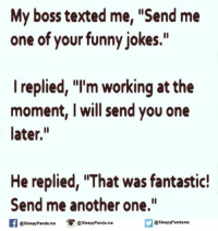 """Funny Jokee: My boss texted me, """"Send me  one of your funny jokes.""""  I replied, """"I'm working at the  moment, I will send you one  later.  He replied, IThat was fantastic!  Send me another one.""""  f @sleepy Pandame  o @Sleepy Panda me  @sleepy Panda me"""