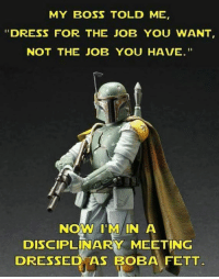 "Boba Fett: MY BOSS TOLD ME  ""DRESS FOR THE JOB YOU WANT  NOT THE JOB YOU HAVE.  Now I'M IN A  DISCIPLINARY MEETING  DRESSED AS BOBA FETT"