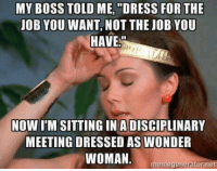 "Jealous, Memes, and Dress: MY BOSS TOLD ME, ""DRESS FOR THE  JOB YOU WANT, NOT THE JOB YOU  HAVE  NOW ITM SITTING IN A DISCIPLINARY  MEETING DRESSED AS WONDER  WOMAN  meme generator net She's just jealous of my cape KMK"