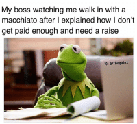Memes, 🤖, and How: My boss watching me walk in with a  macchiato after l explained how I don't  get paid enough and need a raise  10: @thegainz 🤭