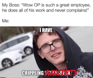 "me_irl: My Boss: ""Wow OP is such a great employee,  he does all of his work and never complains!""  Me:  I HAVE  CRIPPLING A  made with mematic  mgiipcom me_irl"