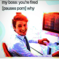 Memes, Porn, and 🤖: my boss: you're fired  [pauses porn] why