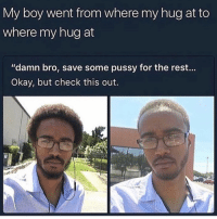 "Memes, Pussy, and Okay: My boy went from where my hug at to  where my hug at  ""damn bro, save some pussy for the rest...  Okay, but check this out. Lmfao 😂 damn tag somebody who stays in the friend zone 🚫🙅🏻‍♀️😭 • Follow @savagememesss for more posts daily"