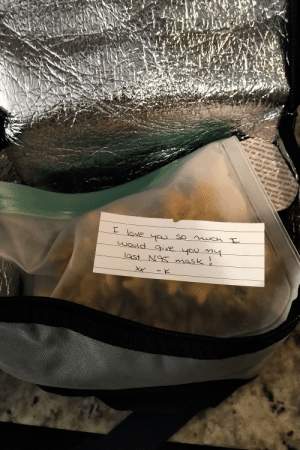 My boyfriend and I are both ICU nurses. We usually work the same schedule so I pack our lunches. When our schedules deviate I always leave him a little note. I thought this one was appropriate given his unit has exploded with cases over the last 48 hours.: My boyfriend and I are both ICU nurses. We usually work the same schedule so I pack our lunches. When our schedules deviate I always leave him a little note. I thought this one was appropriate given his unit has exploded with cases over the last 48 hours.