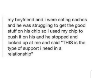 "Tumblr, Blog, and Good: my boyfriend and i were eating nachos  and he was struggling to get the good  stuff on his chip so i used my chip to  push it on his and he stopped and  looked up at me and said ""THIS is the  type of support i need in a  relationship"" awesomacious:  How to be wholesome with nachos"